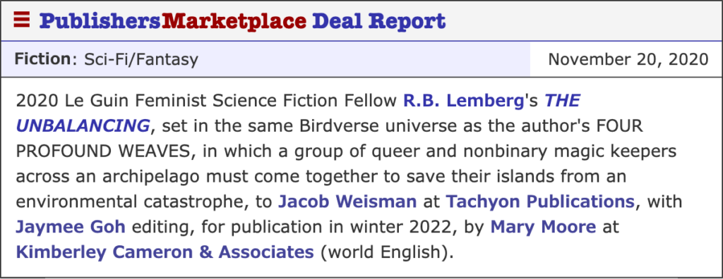 2020 Le Guin Feminist Science Fiction Fellow R.B. Lemberg's THE UNBALANCING, set in the same Birdverse universe as the author's FOUR PROFOUND WEAVES, in which a group of queer and nonbinary magic keepers across an archipelago must come together to save their islands from an environmental catastrophe, to Jacob Weisman at Tachyon Publications, with Jaymee Goh editing, for publication in winter 2022, by Mary Moore at Kimberley Cameron & Associates (world English).